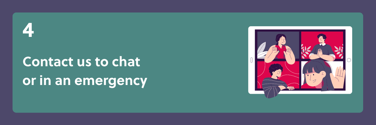 Contact us to chat or in case of an emergency